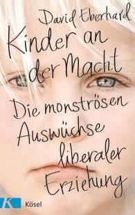 """Liberale Erziehung: Das Buch: """"Kinder an der Macht - die monströsen Auswüchse liberaler Erziehung"""" von David Eberhard, Kösel Verlag, 304 S., 17,99 Euro."""