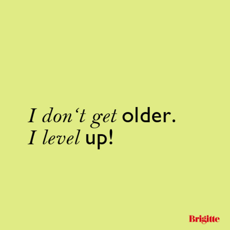 I don't geht older. I level up!