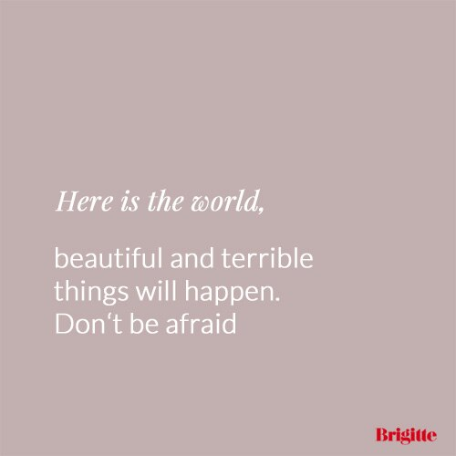Here is the world, beautiful and terrible things will happen. Don't be afraid