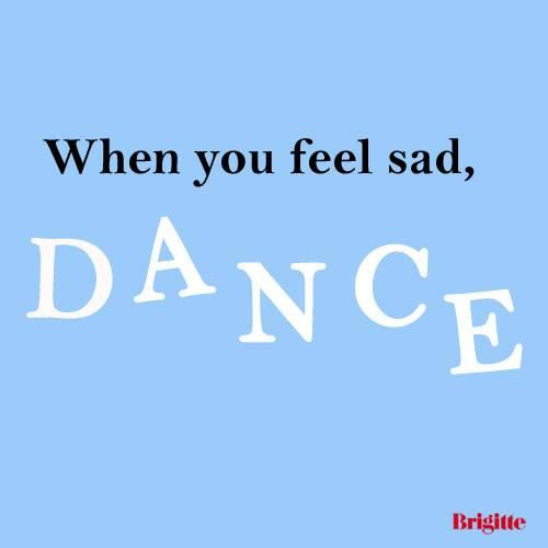 When you feel sad, dance