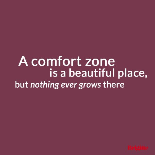 A comfort zone is a beautiful place, but nothing ever grows there