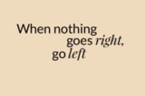 When nothing goes right, go left