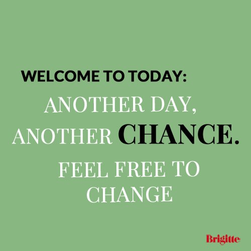 Welcome to today: another day, another chance, feel free to change