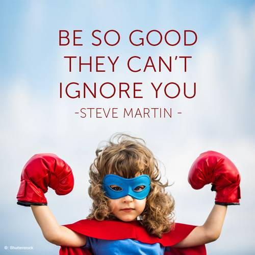 Be so good, they can't ignore you.