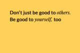 Don't just be good to others. Be good to yourself, too