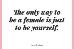 The only way to be a female is just to be yourself.