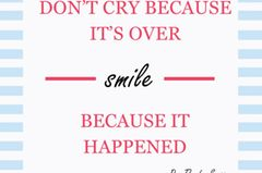 Don't cry because it's over - smile because it happened