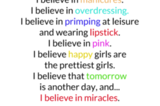 I believe in manicures. I believe in overdressing. I believe in primping at leisure and wearing lipstick. I believe in pink. I believe happy girls are the prettiest girls. I believe that tomorrow is antoher day, and ... I believe in miracles.